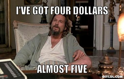 broke-lebowski-meme-generator-i-ve-got-four-dollars-almost-five-c6f85d